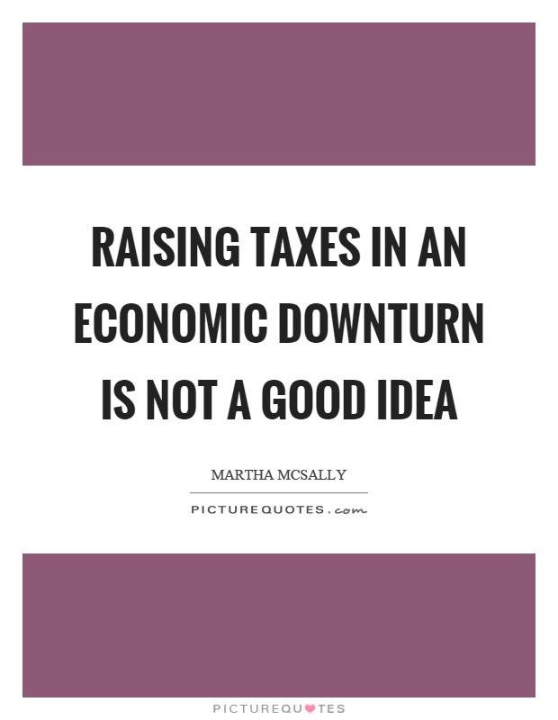 Raising taxes in an economic downturn is not a good idea Picture Quote #1