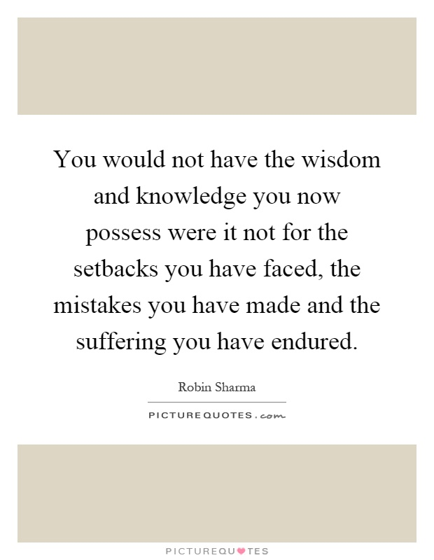 You would not have the wisdom and knowledge you now possess were it not for the setbacks you have faced, the mistakes you have made and the suffering you have endured Picture Quote #1