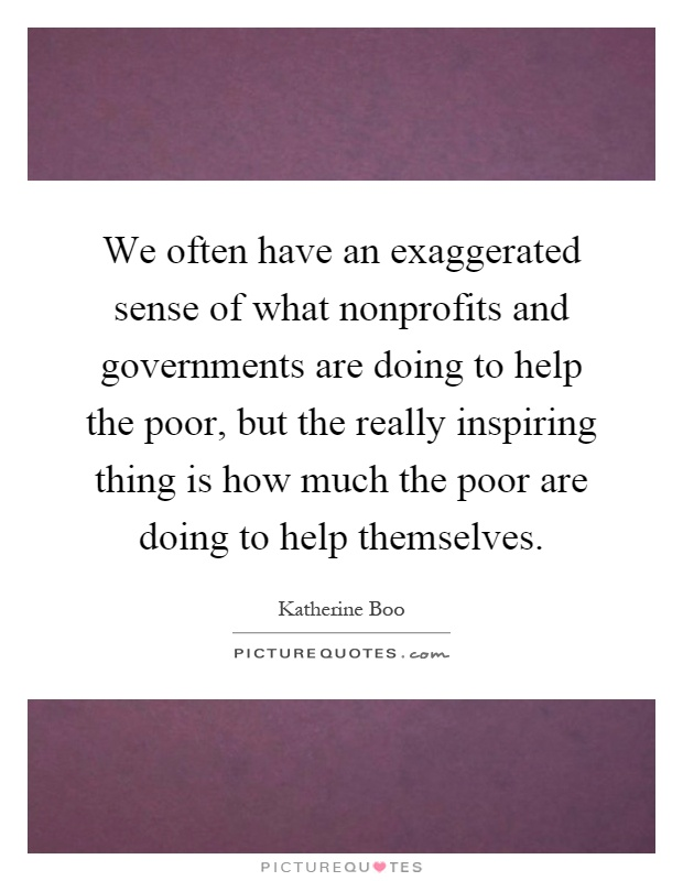 We often have an exaggerated sense of what nonprofits and governments are doing to help the poor, but the really inspiring thing is how much the poor are doing to help themselves Picture Quote #1