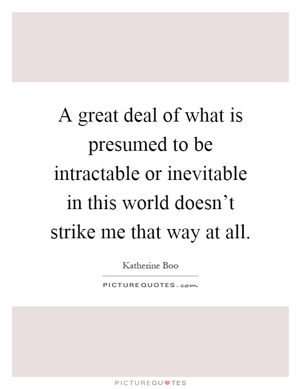 A Great Deal Of What Is Presumed To Be Intractable Or Inevitable In This  World Doesn  What Is Presumed