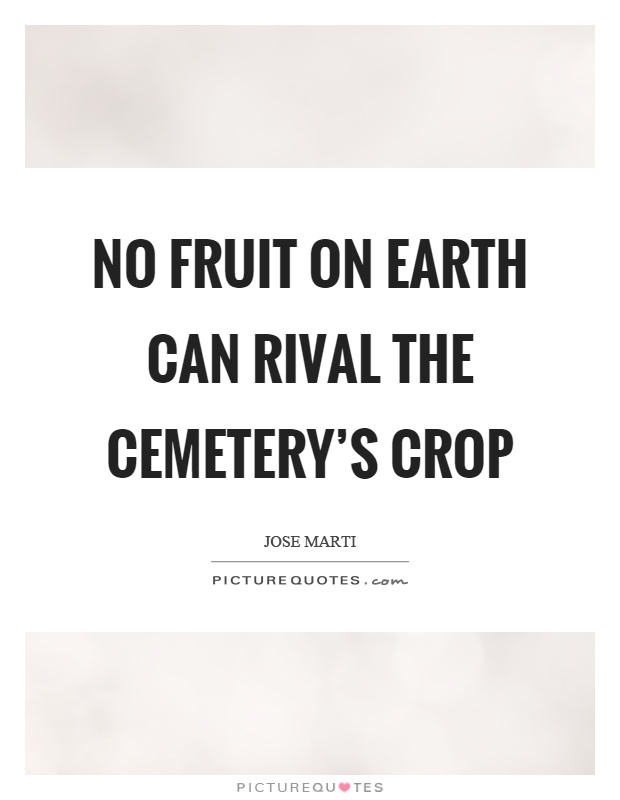 No fruit on earth can rival the cemetery's crop Picture Quote #1