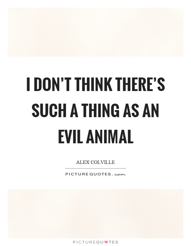 I don't think there's such a thing as an evil animal Picture Quote #1