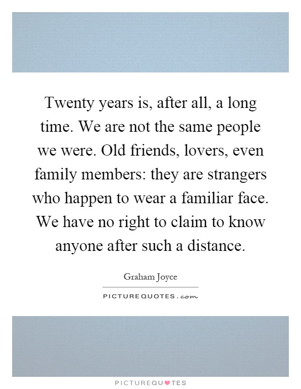 Twenty years is, after all, a long time. We are not the same people we were. Old friends, lovers, even family members: they are strangers who happen to wear a familiar face. We have no right to claim to know anyone after such a distance Picture Quote #1