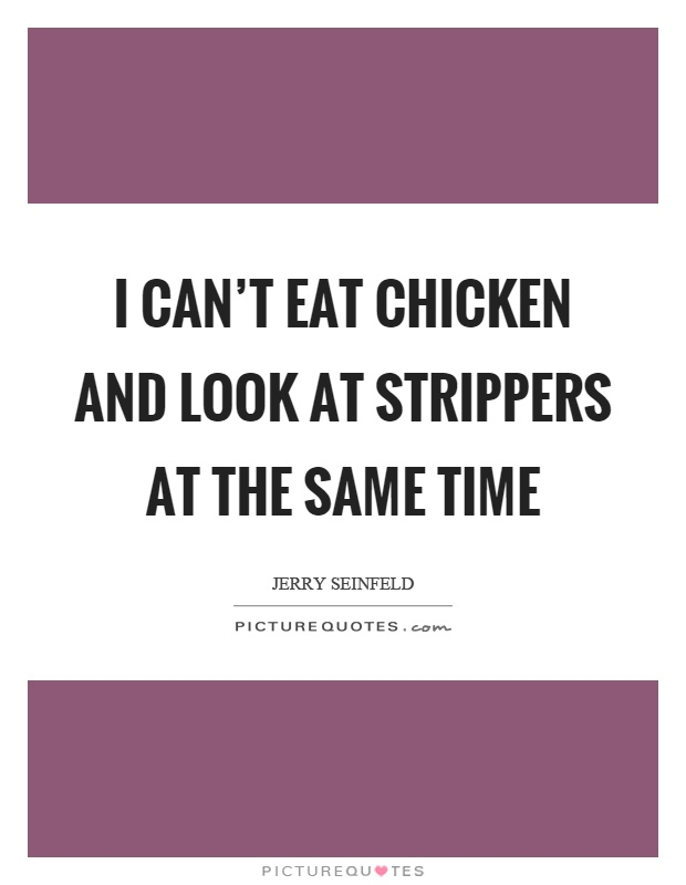 I can't eat chicken and look at strippers at the same time Picture Quote #1