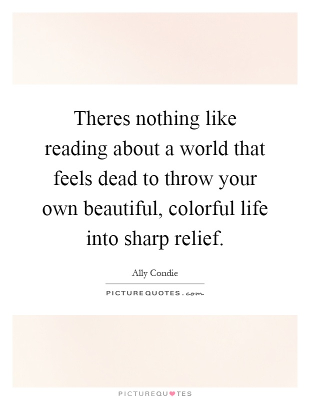 Theres nothing like reading about a world that feels dead to throw your own beautiful, colorful life into sharp relief Picture Quote #1