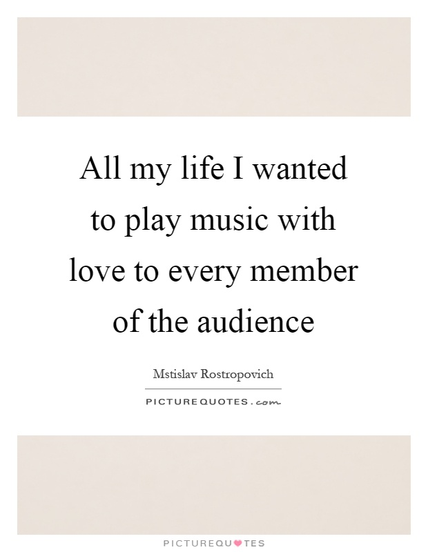 All my life I wanted to play music with love to every member of the audience Picture Quote #1