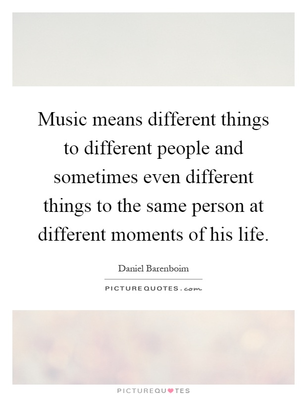 Music means different things to different people and sometimes even different things to the same person at different moments of his life Picture Quote #1