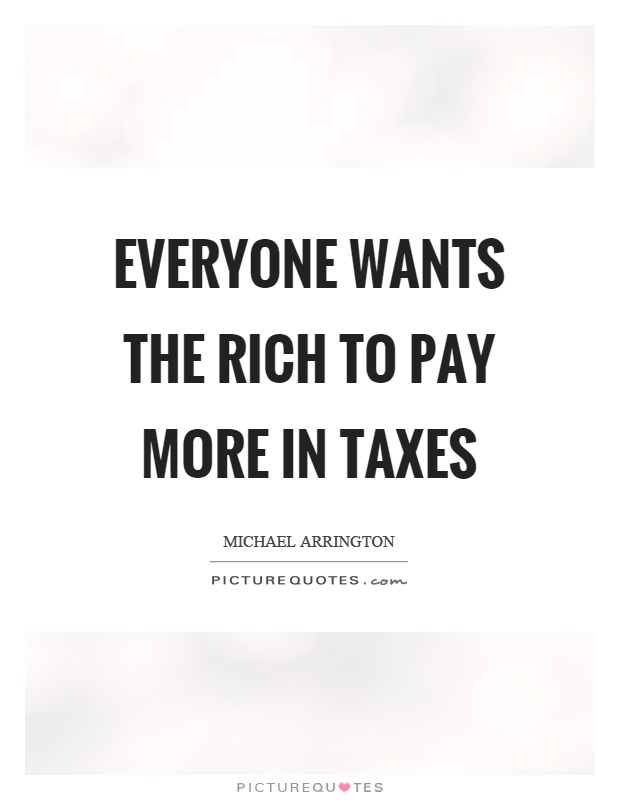 Everyone wants the rich to pay more in taxes Picture Quote #1