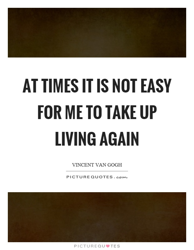 At times it is not easy for me to take up living again Picture Quote #1