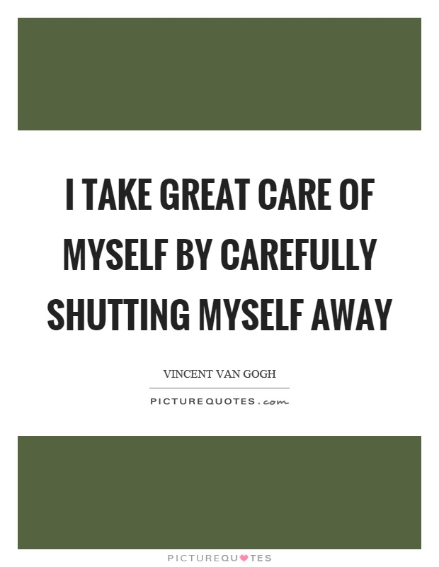 I take great care of myself by carefully shutting myself away Picture Quote #1