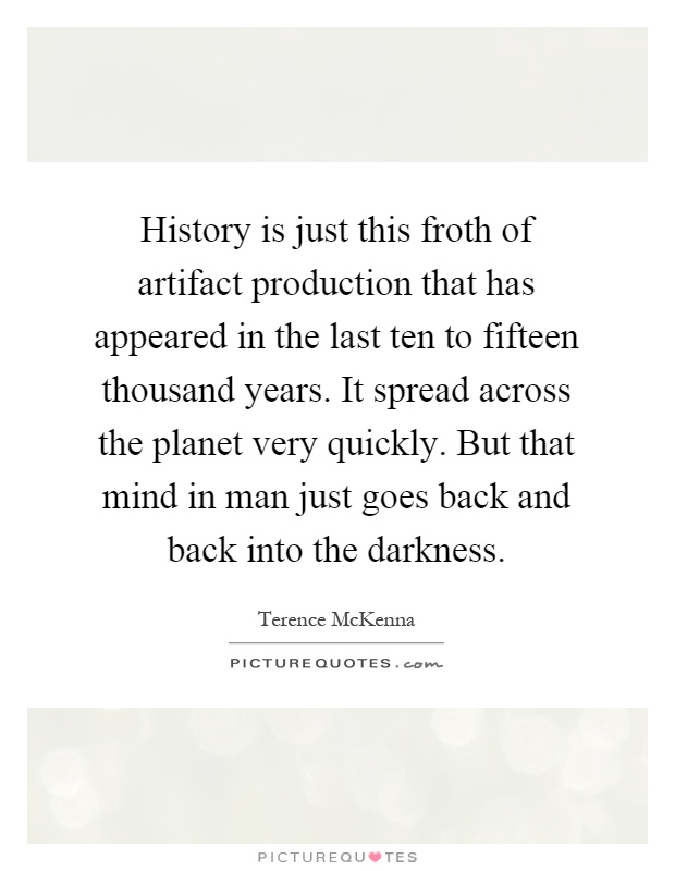 History is just this froth of artifact production that has appeared in the last ten to fifteen thousand years. It spread across the planet very quickly. But that mind in man just goes back and back into the darkness Picture Quote #1