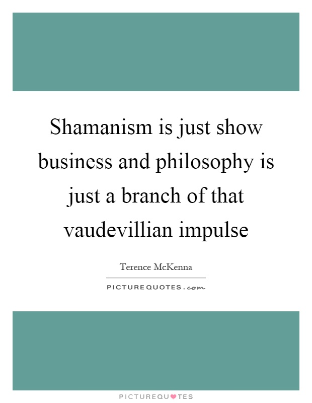 Shamanism is just show business and philosophy is just a branch of that vaudevillian impulse Picture Quote #1