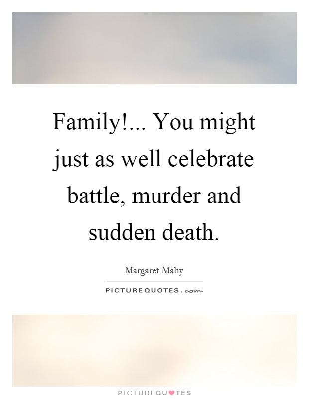 Family!... You might just as well celebrate battle, murder and sudden death Picture Quote #1