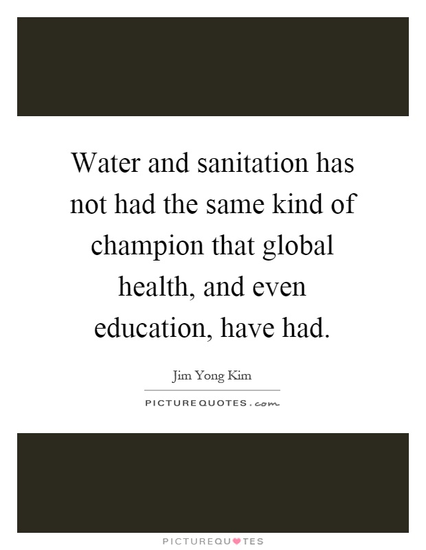 Water and sanitation has not had the same kind of champion that global health, and even education, have had Picture Quote #1