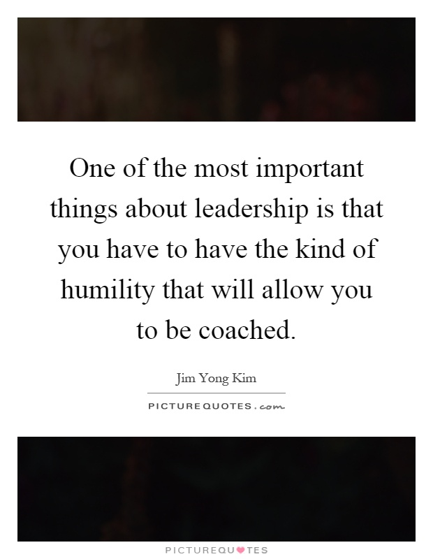 One of the most important things about leadership is that you have to have the kind of humility that will allow you to be coached Picture Quote #1