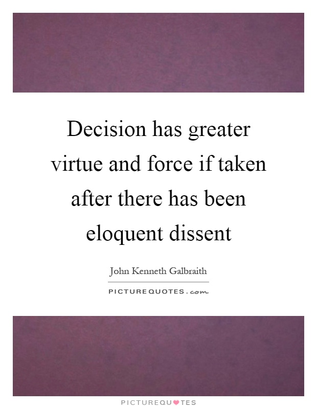Decision has greater virtue and force if taken after there has been eloquent dissent Picture Quote #1
