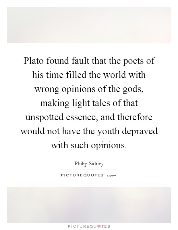 Plato found fault that the poets of his time filled the world with wrong opinions of the gods, making light tales of that unspotted essence, and therefore would not have the youth depraved with such opinions Picture Quote #1