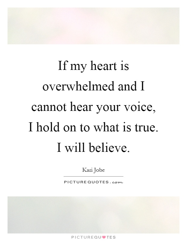If my heart is overwhelmed and I cannot hear your voice, I hold on to what is true. I will believe Picture Quote #1