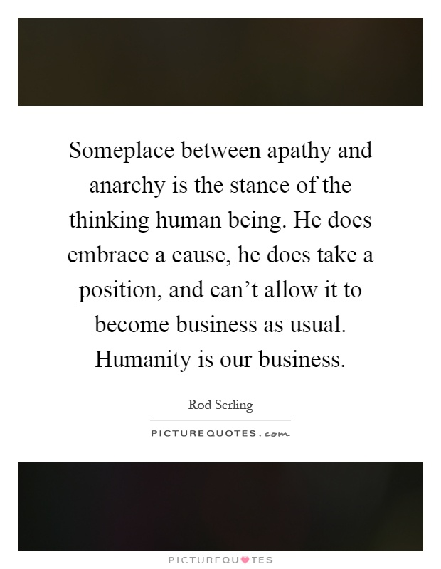 Someplace between apathy and anarchy is the stance of the thinking human being. He does embrace a cause, he does take a position, and can't allow it to become business as usual. Humanity is our business Picture Quote #1