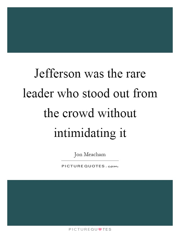 Jefferson was the rare leader who stood out from the crowd without intimidating it Picture Quote #1