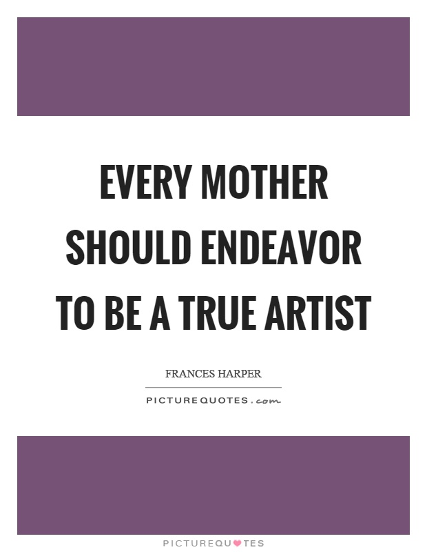 Every mother should endeavor to be a true artist Picture Quote #1