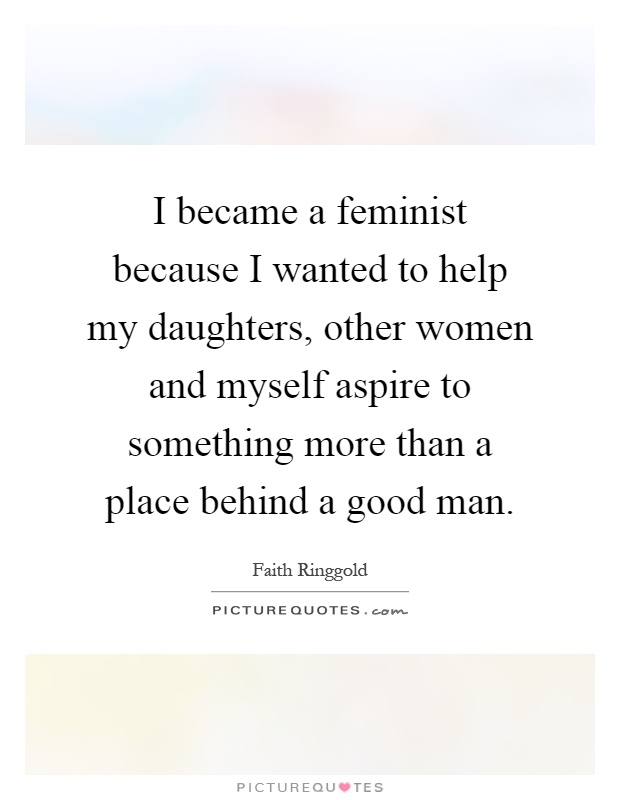 I became a feminist because I wanted to help my daughters, other women and myself aspire to something more than a place behind a good man Picture Quote #1