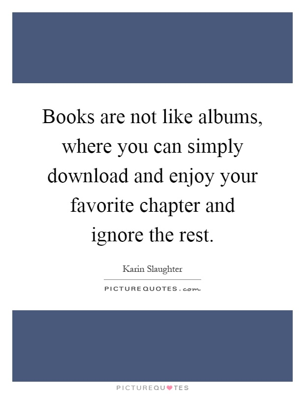 Books are not like albums, where you can simply download and enjoy your favorite chapter and ignore the rest Picture Quote #1