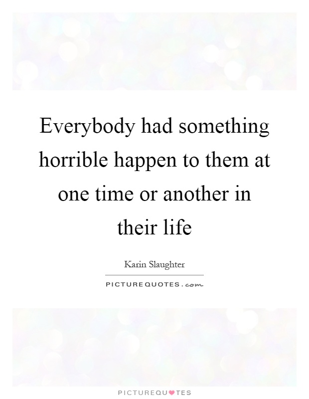 Everybody had something horrible happen to them at one time or another in their life Picture Quote #1
