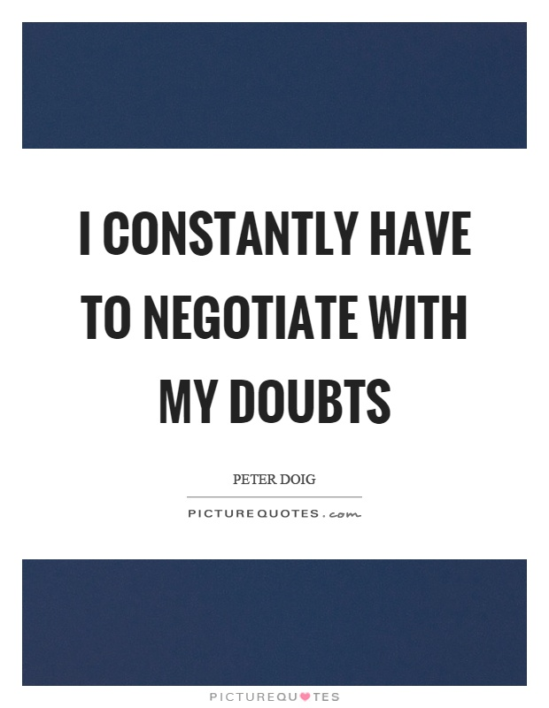 I constantly have to negotiate with my doubts Picture Quote #1