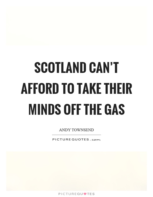 Scotland can't afford to take their minds off the gas Picture Quote #1