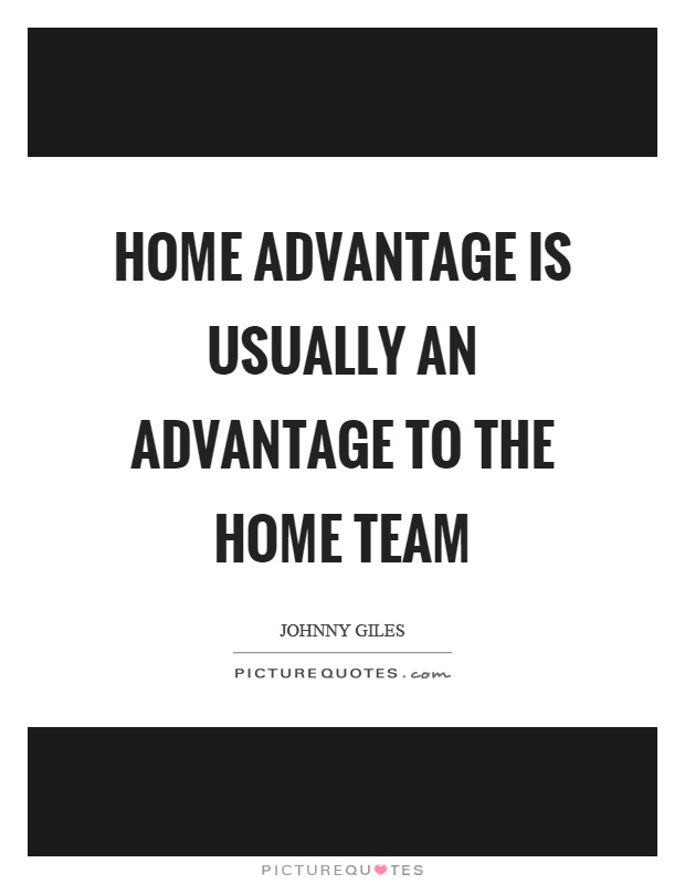 Home advantage is usually an advantage to the home team Picture Quote #1