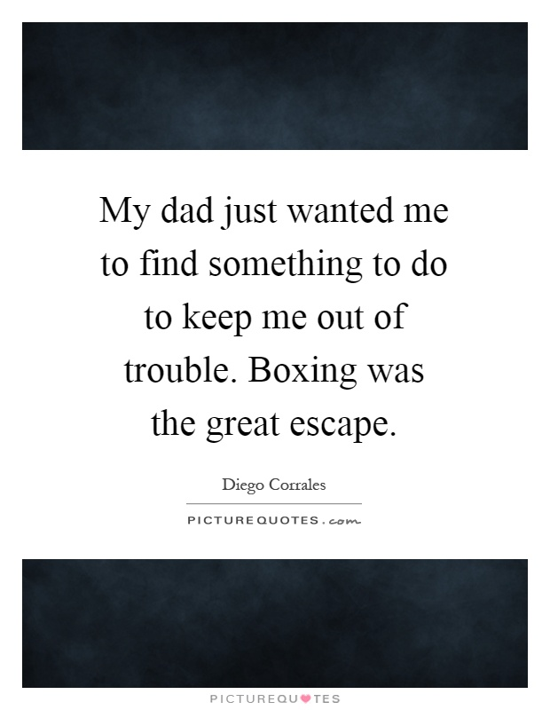 My dad just wanted me to find something to do to keep me out of trouble. Boxing was the great escape Picture Quote #1