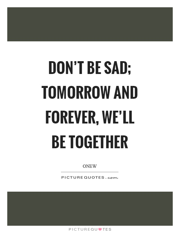 Don T Be Sad Tomorrow And Forever We Ll Be Together Picture Quotes