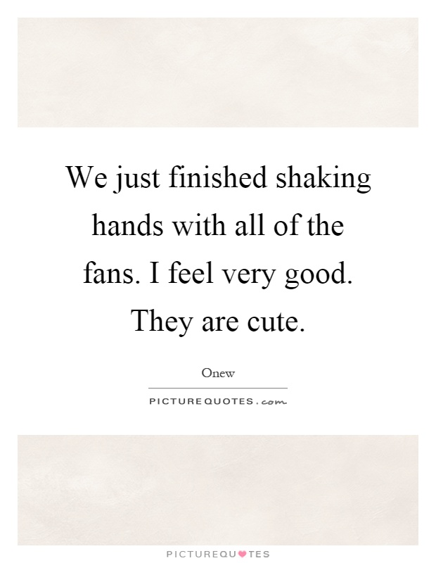 We just finished shaking hands with all of the fans. I feel very good. They are cute Picture Quote #1