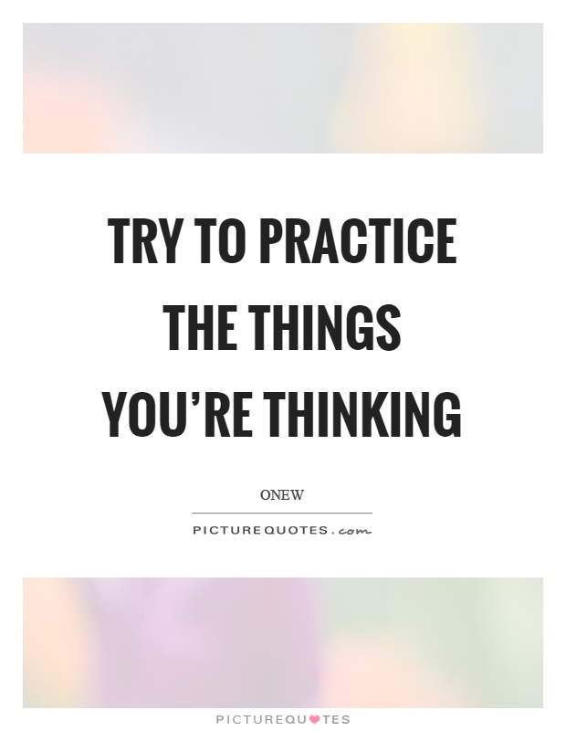 Try to practice the things you're thinking Picture Quote #1
