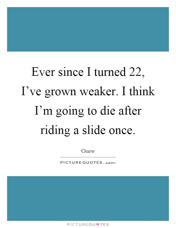 Ever since I turned 22, I've grown weaker. I think I'm going to die after riding a slide once Picture Quote #1