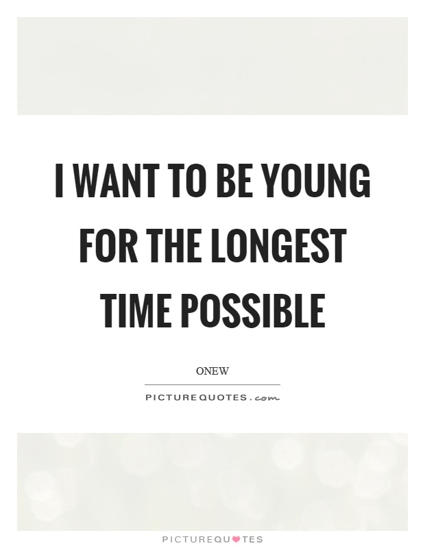 I want to be young for the longest time possible Picture Quote #1