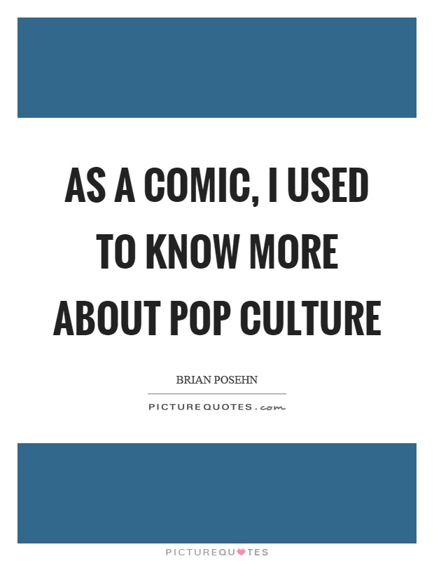 As a comic, I used to know more about pop culture Picture Quote #1