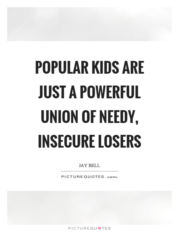 Popular kids are just a powerful union of needy, insecure losers Picture Quote #1