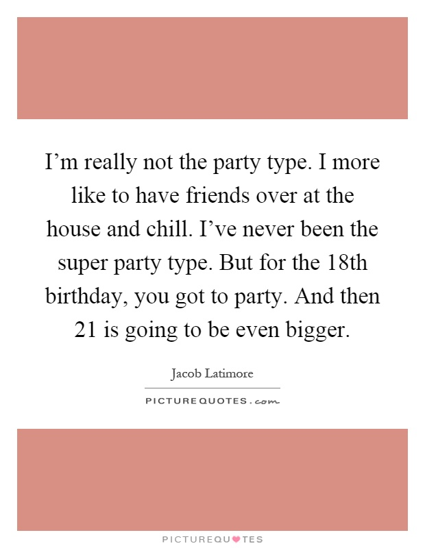I'm really not the party type. I more like to have friends over at the house and chill. I've never been the super party type. But for the 18th birthday, you got to party. And then 21 is going to be even bigger Picture Quote #1