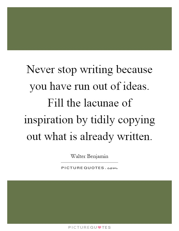 Never stop writing because you have run out of ideas. Fill the lacunae of inspiration by tidily copying out what is already written Picture Quote #1