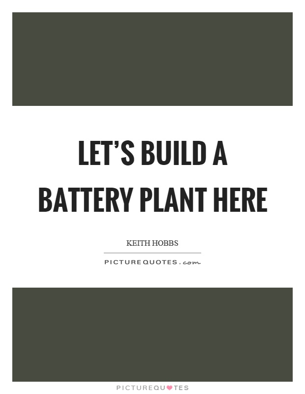 Let's build a battery plant here Picture Quote #1
