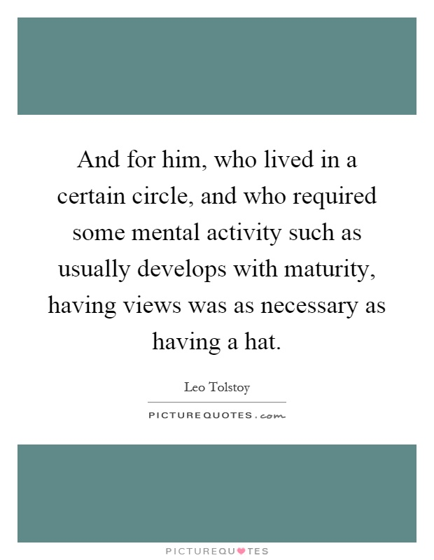 And for him, who lived in a certain circle, and who required some mental activity such as usually develops with maturity, having views was as necessary as having a hat Picture Quote #1