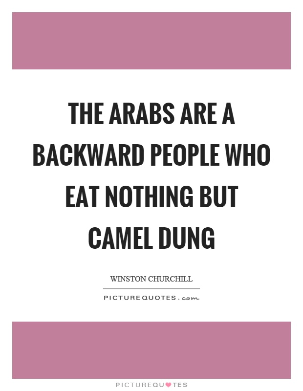 The arabs are a backward people who eat nothing but camel dung Picture Quote #1