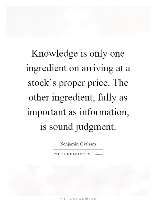 Knowledge is only one ingredient on arriving at a stock's proper price. The other ingredient, fully as important as information, is sound judgment Picture Quote #1