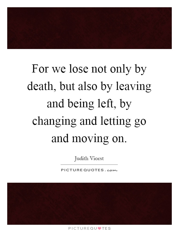For we lose not only by death, but also by leaving and being left, by changing and letting go and moving on Picture Quote #1