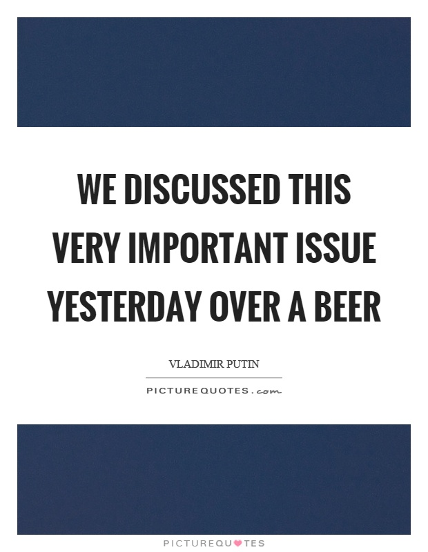 We discussed this very important issue yesterday over a beer Picture Quote #1