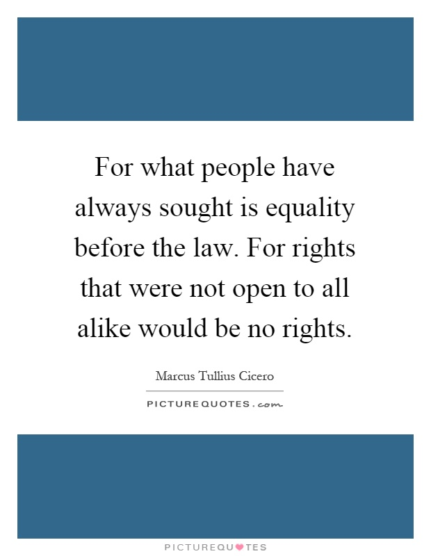 For what people have always sought is equality before the law. For rights that were not open to all alike would be no rights Picture Quote #1