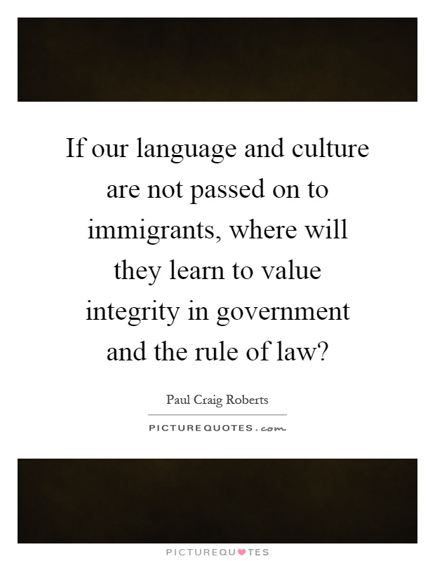 If our language and culture are not passed on to immigrants, where will they learn to value integrity in government and the rule of law? Picture Quote #1