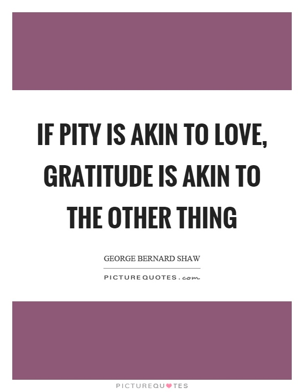 If pity is akin to love, gratitude is akin to the other thing Picture Quote #1